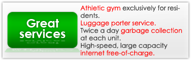 Great Service such as :Athletic gym exclusively for residents.Luggage porter service.Twice a day garbage collection at each unit.High-speed, large capacity internet free-of-charge.